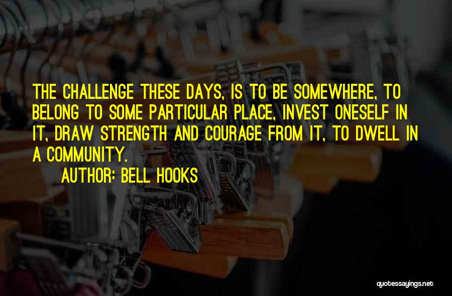 Bell Hooks Quotes: The Challenge These Days, Is To Be Somewhere, To Belong To Some Particular Place, Invest Oneself In It, Draw Strength