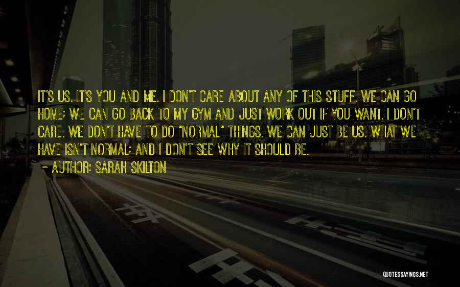 Sarah Skilton Quotes: It's Us. It's You And Me. I Don't Care About Any Of This Stuff. We Can Go Home; We Can