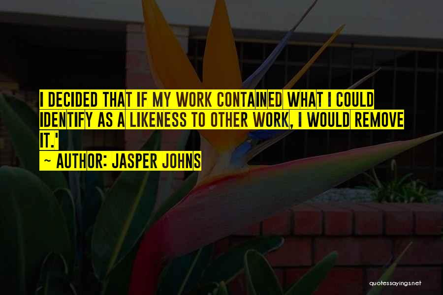 Jasper Johns Quotes: I Decided That If My Work Contained What I Could Identify As A Likeness To Other Work, I Would Remove