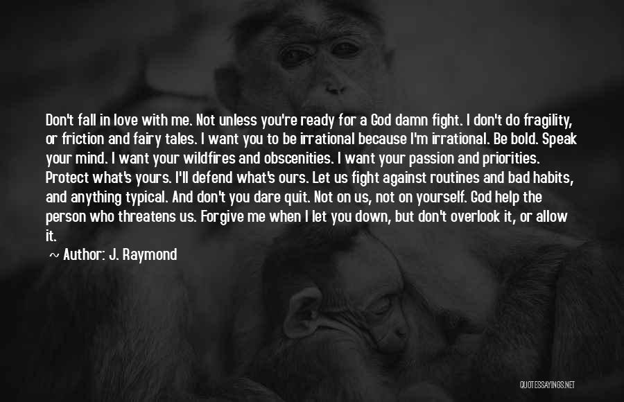 J. Raymond Quotes: Don't Fall In Love With Me. Not Unless You're Ready For A God Damn Fight. I Don't Do Fragility, Or