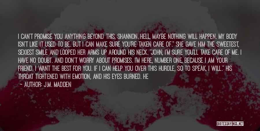 J.M. Madden Quotes: I Can't Promise You Anything Beyond This, Shannon. Hell, Maybe Nothing Will Happen. My Body Isn't Like It Used To