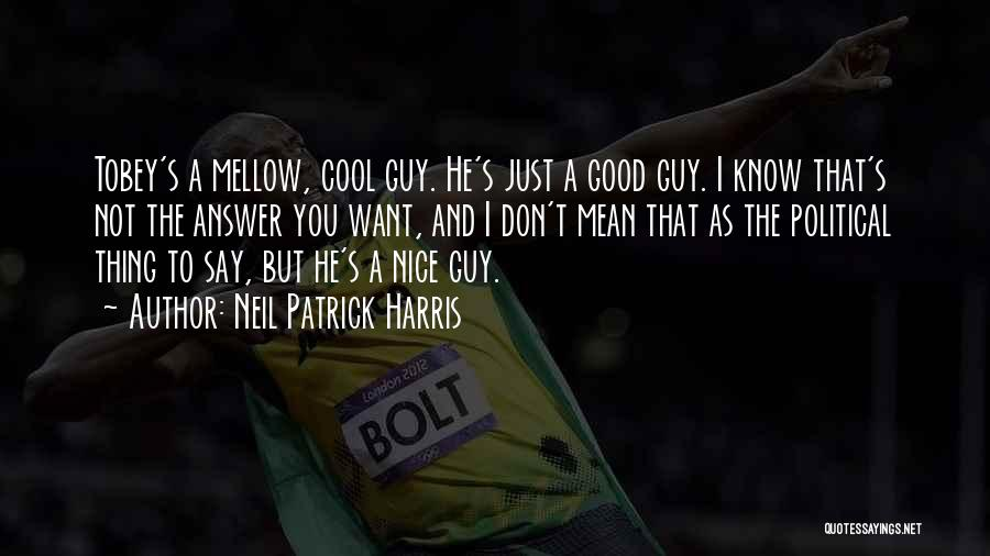 Neil Patrick Harris Quotes: Tobey's A Mellow, Cool Guy. He's Just A Good Guy. I Know That's Not The Answer You Want, And I