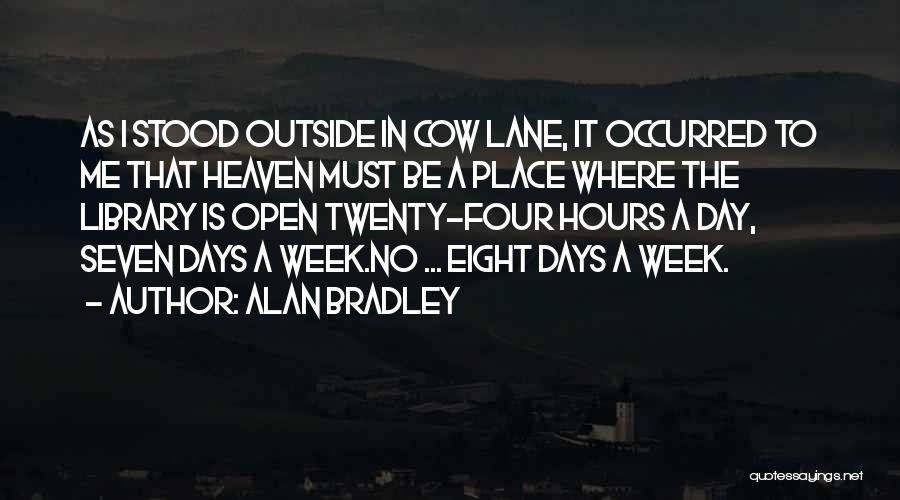 Alan Bradley Quotes: As I Stood Outside In Cow Lane, It Occurred To Me That Heaven Must Be A Place Where The Library
