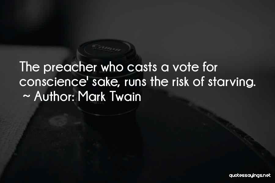 Mark Twain Quotes: The Preacher Who Casts A Vote For Conscience' Sake, Runs The Risk Of Starving.
