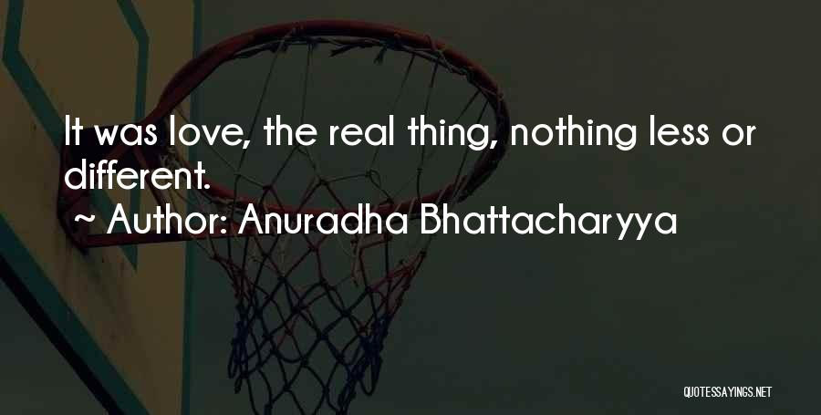 Anuradha Bhattacharyya Quotes: It Was Love, The Real Thing, Nothing Less Or Different.