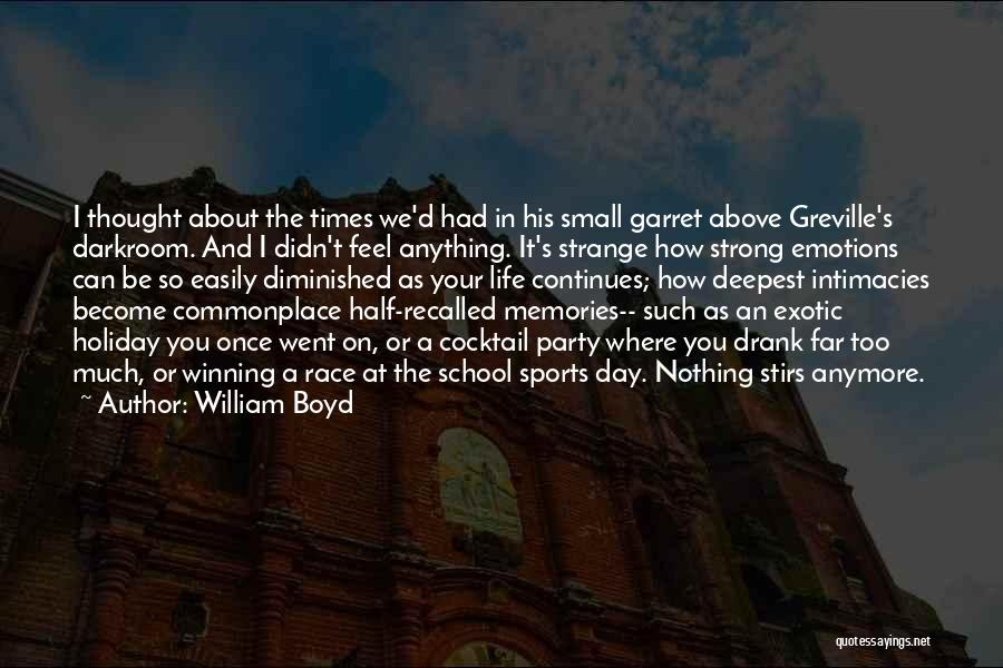William Boyd Quotes: I Thought About The Times We'd Had In His Small Garret Above Greville's Darkroom. And I Didn't Feel Anything. It's