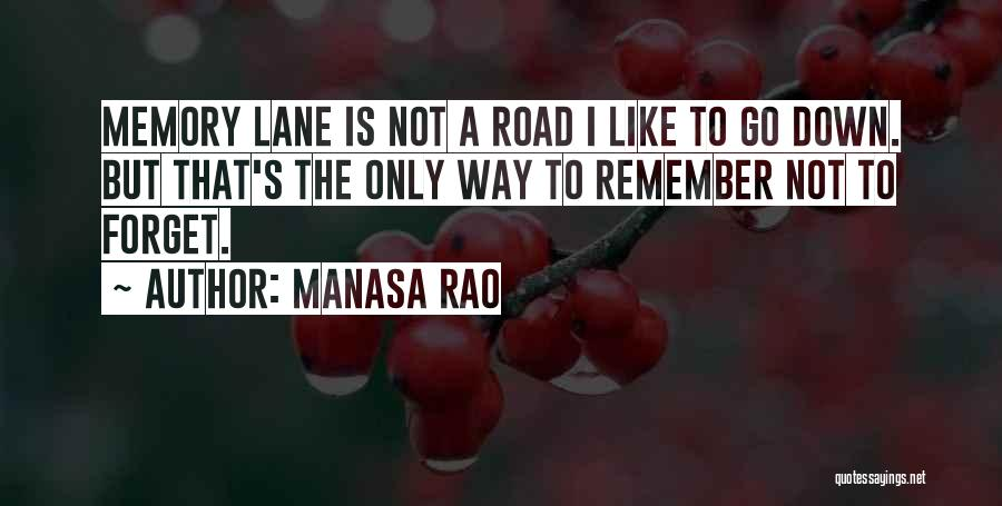 Manasa Rao Quotes: Memory Lane Is Not A Road I Like To Go Down. But That's The Only Way To Remember Not To