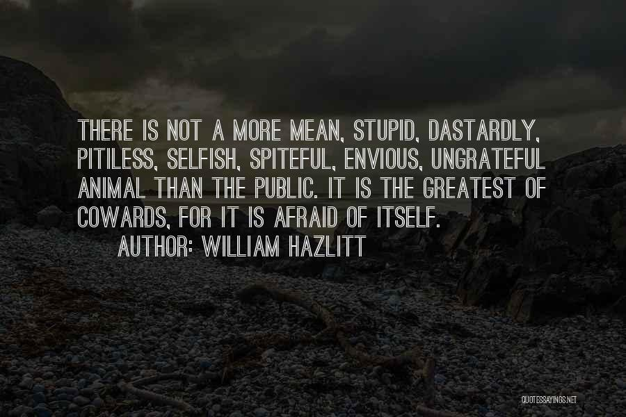 William Hazlitt Quotes: There Is Not A More Mean, Stupid, Dastardly, Pitiless, Selfish, Spiteful, Envious, Ungrateful Animal Than The Public. It Is The