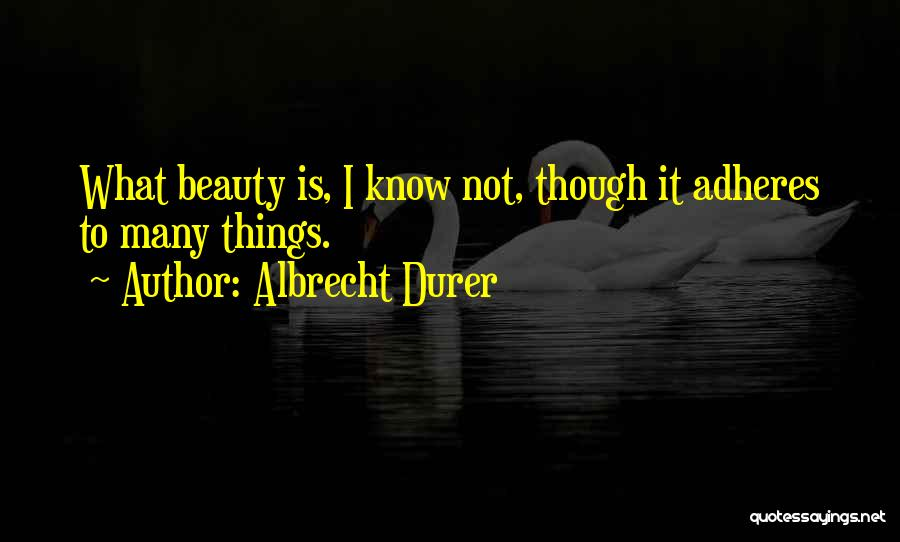 Albrecht Durer Quotes: What Beauty Is, I Know Not, Though It Adheres To Many Things.
