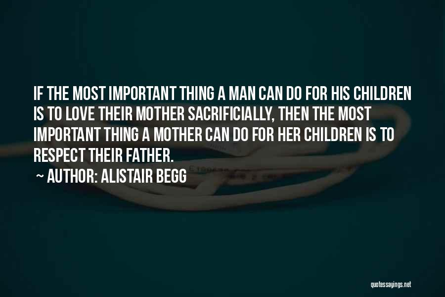 Alistair Begg Quotes: If The Most Important Thing A Man Can Do For His Children Is To Love Their Mother Sacrificially, Then The