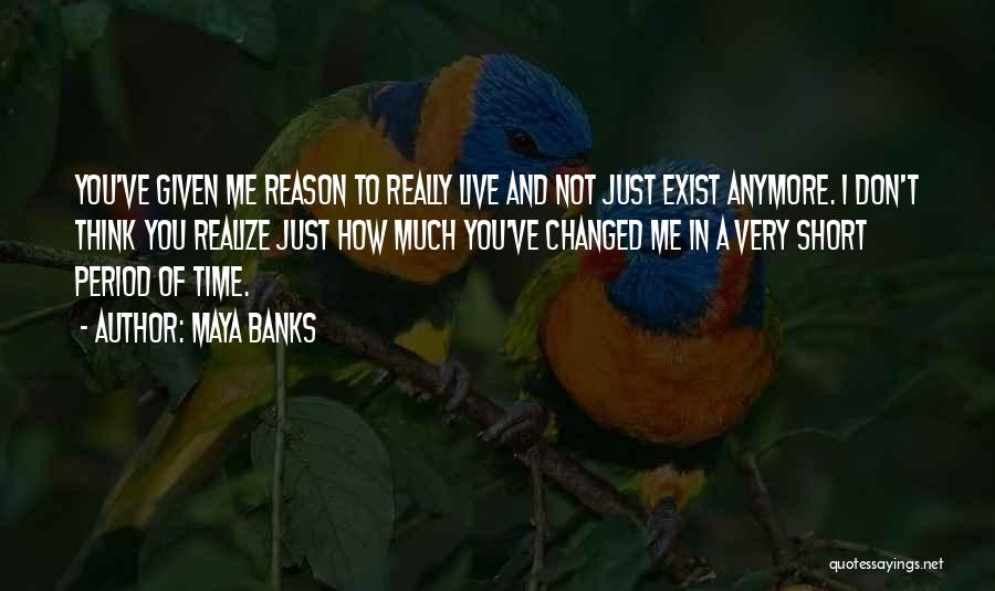 Maya Banks Quotes: You've Given Me Reason To Really Live And Not Just Exist Anymore. I Don't Think You Realize Just How Much