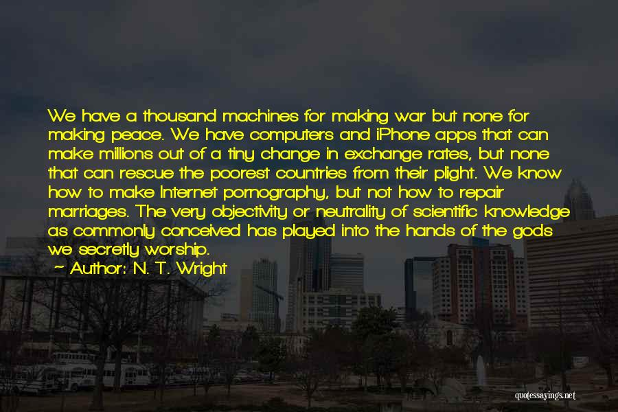 N. T. Wright Quotes: We Have A Thousand Machines For Making War But None For Making Peace. We Have Computers And Iphone Apps That