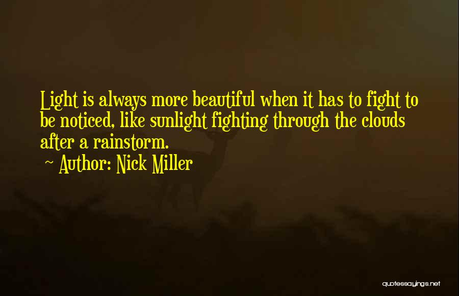 Nick Miller Quotes: Light Is Always More Beautiful When It Has To Fight To Be Noticed, Like Sunlight Fighting Through The Clouds After
