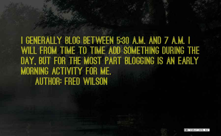 Fred Wilson Quotes: I Generally Blog Between 5:30 A.m. And 7 A.m. I Will From Time To Time Add Something During The Day,