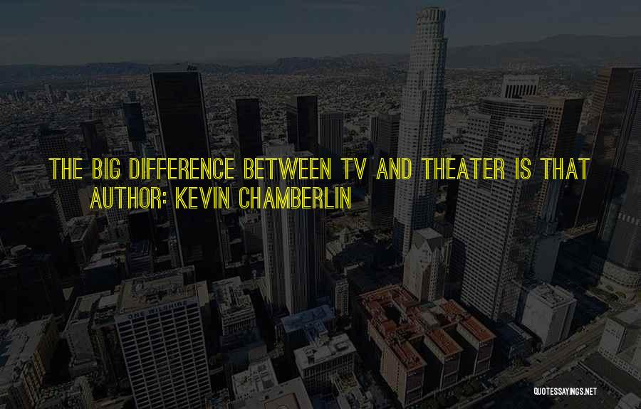 Kevin Chamberlin Quotes: The Big Difference Between Tv And Theater Is That You Get To Do A New Play Every Week, So It's