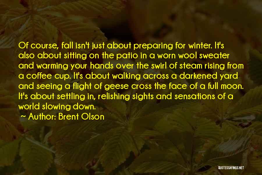 Brent Olson Quotes: Of Course, Fall Isn't Just About Preparing For Winter. It's Also About Sitting On The Patio In A Worn Wool