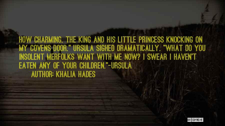 Khalia Hades Quotes: How Charming. The King And His Little Princess Knocking On My Covens Door. Ursula Sighed Dramatically. What Do You Insolent