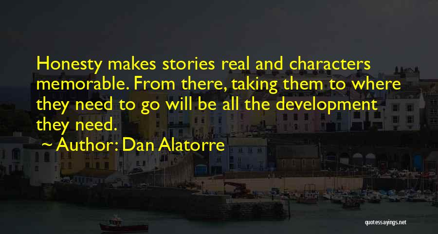 Dan Alatorre Quotes: Honesty Makes Stories Real And Characters Memorable. From There, Taking Them To Where They Need To Go Will Be All