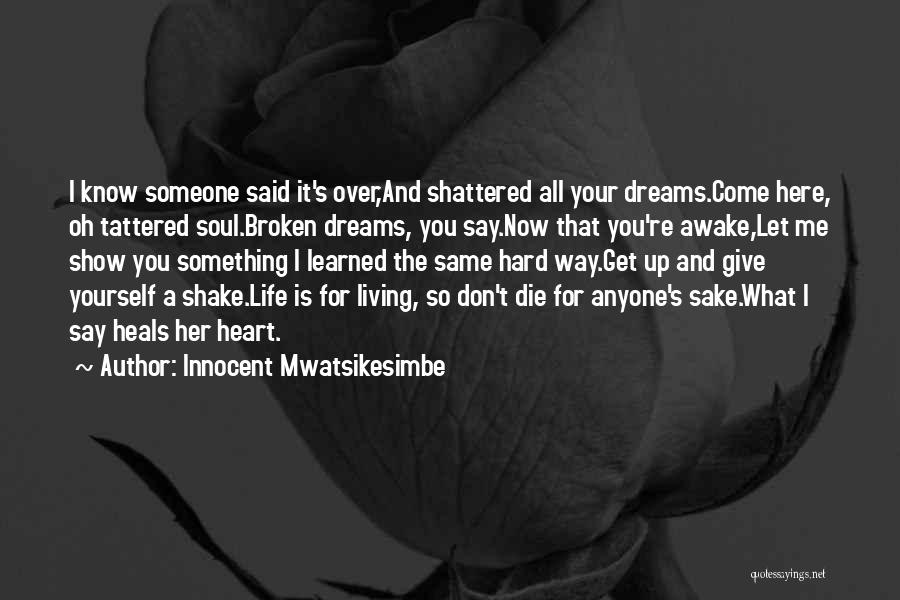Innocent Mwatsikesimbe Quotes: I Know Someone Said It's Over,and Shattered All Your Dreams.come Here, Oh Tattered Soul.broken Dreams, You Say.now That You're Awake,let