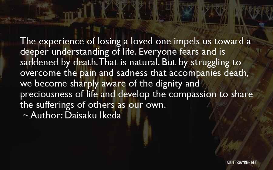 Daisaku Ikeda Quotes: The Experience Of Losing A Loved One Impels Us Toward A Deeper Understanding Of Life. Everyone Fears And Is Saddened