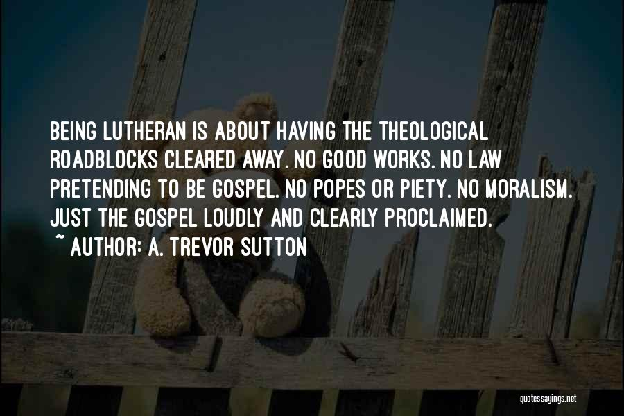 A. Trevor Sutton Quotes: Being Lutheran Is About Having The Theological Roadblocks Cleared Away. No Good Works. No Law Pretending To Be Gospel. No