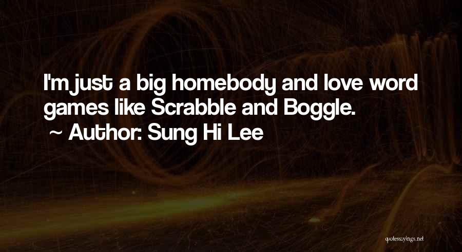 Sung Hi Lee Quotes: I'm Just A Big Homebody And Love Word Games Like Scrabble And Boggle.
