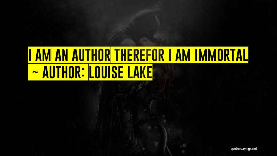 Louise Lake Quotes: I Am An Author Therefor I Am Immortal
