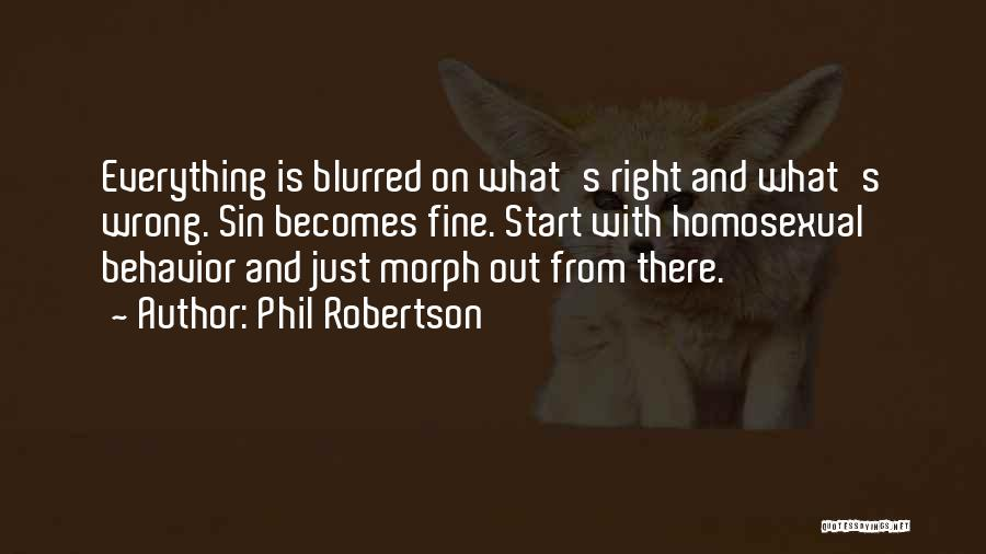 Phil Robertson Quotes: Everything Is Blurred On What's Right And What's Wrong. Sin Becomes Fine. Start With Homosexual Behavior And Just Morph Out