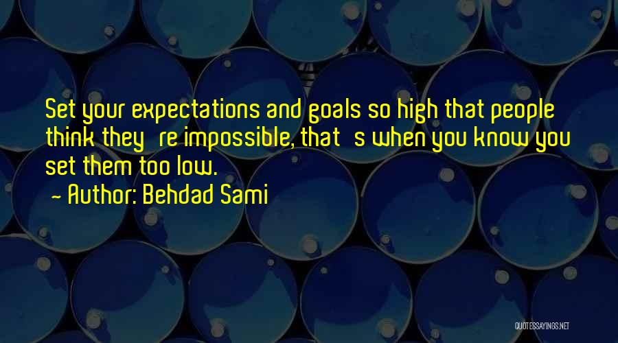 Behdad Sami Quotes: Set Your Expectations And Goals So High That People Think They're Impossible, That's When You Know You Set Them Too