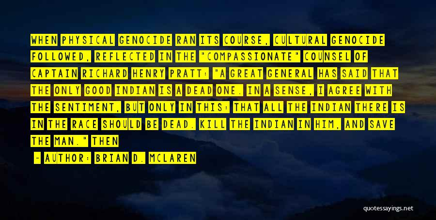 Brian D. McLaren Quotes: When Physical Genocide Ran Its Course, Cultural Genocide Followed, Reflected In The Compassionate Counsel Of Captain Richard Henry Pratt: A