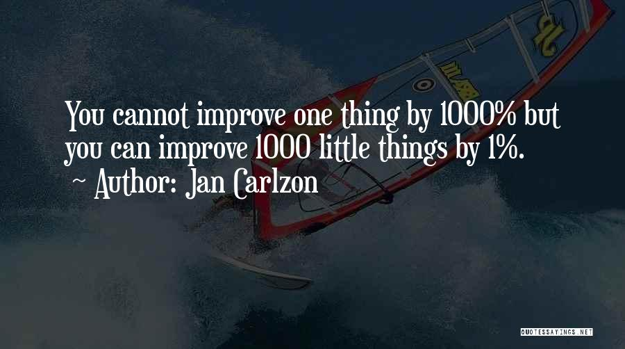Jan Carlzon Quotes: You Cannot Improve One Thing By 1000% But You Can Improve 1000 Little Things By 1%.