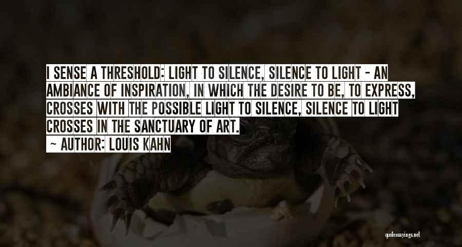 Louis Kahn Quotes: I Sense A Threshold: Light To Silence, Silence To Light - An Ambiance Of Inspiration, In Which The Desire To