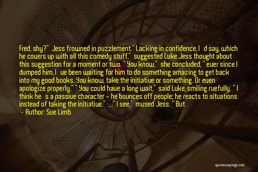 Sue Limb Quotes: Fred, Shy? Jess Frowned In Puzzlement.lacking In Confidence, I'd Say, Which He Covers Up With All This Comedy Stuff, Suggested