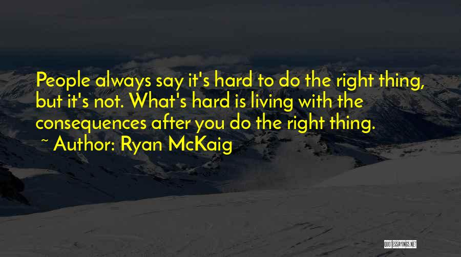 Ryan McKaig Quotes: People Always Say It's Hard To Do The Right Thing, But It's Not. What's Hard Is Living With The Consequences