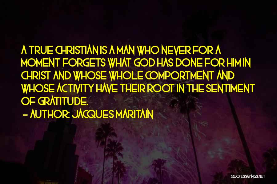 Jacques Maritain Quotes: A True Christian Is A Man Who Never For A Moment Forgets What God Has Done For Him In Christ