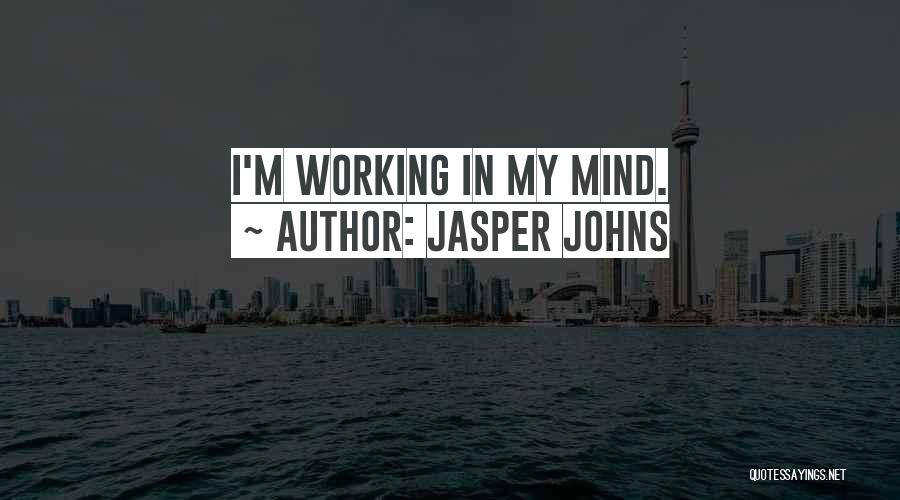 Jasper Johns Quotes: I'm Working In My Mind.