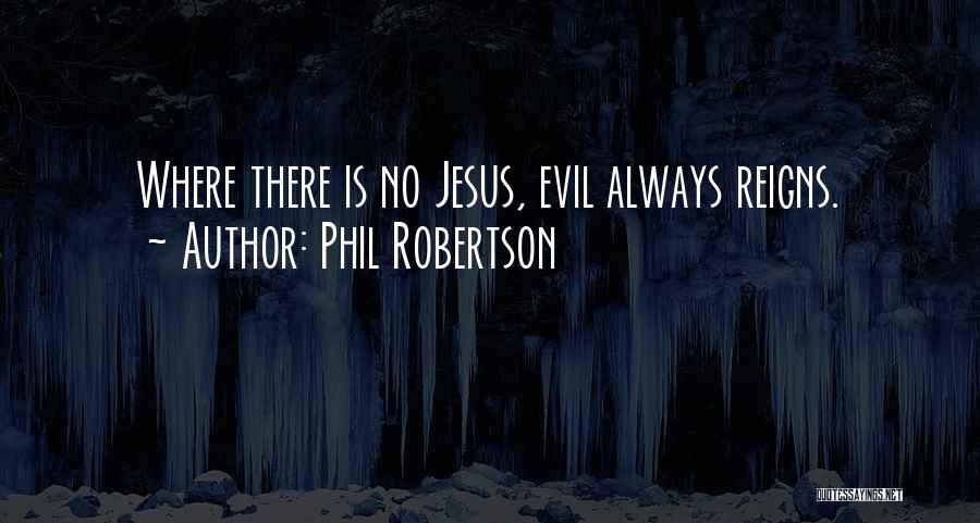 Phil Robertson Quotes: Where There Is No Jesus, Evil Always Reigns.