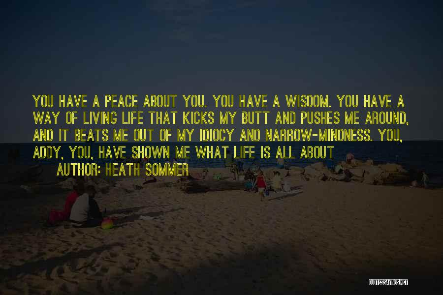 Heath Sommer Quotes: You Have A Peace About You. You Have A Wisdom. You Have A Way Of Living Life That Kicks My