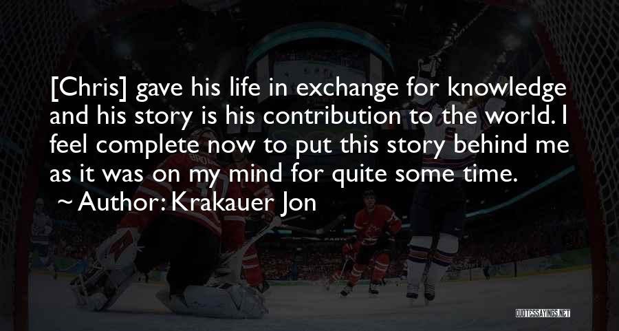 Krakauer Jon Quotes: [chris] Gave His Life In Exchange For Knowledge And His Story Is His Contribution To The World. I Feel Complete