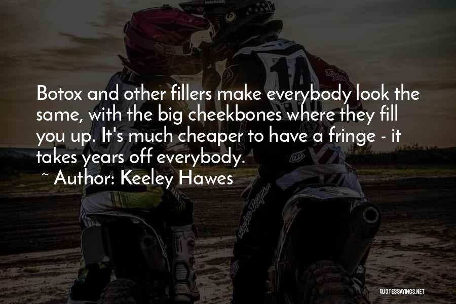 Keeley Hawes Quotes: Botox And Other Fillers Make Everybody Look The Same, With The Big Cheekbones Where They Fill You Up. It's Much