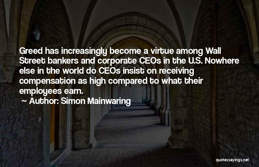Simon Mainwaring Quotes: Greed Has Increasingly Become A Virtue Among Wall Street Bankers And Corporate Ceos In The U.s. Nowhere Else In The