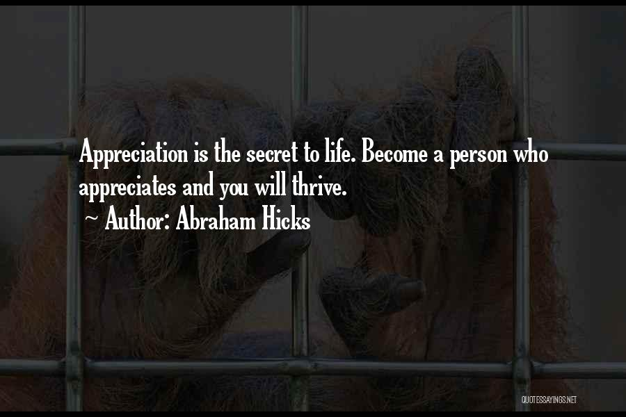Abraham Hicks Quotes: Appreciation Is The Secret To Life. Become A Person Who Appreciates And You Will Thrive.