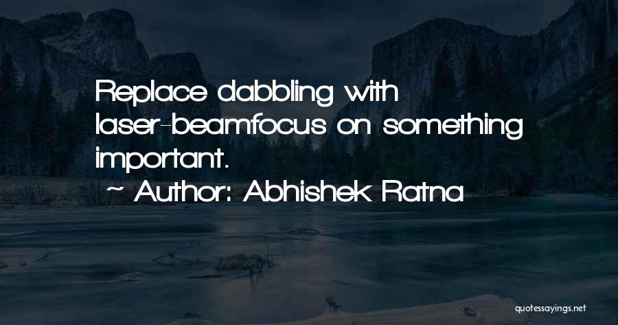 Abhishek Ratna Quotes: Replace Dabbling With Laser-beamfocus On Something Important.