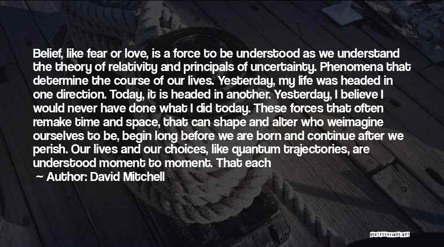 David Mitchell Quotes: Belief, Like Fear Or Love, Is A Force To Be Understood As We Understand The Theory Of Relativity And Principals