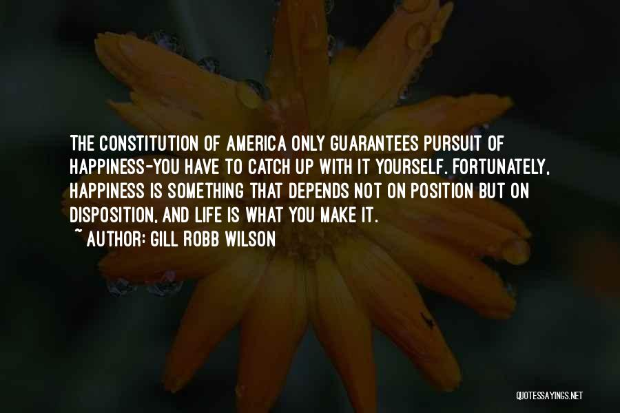 Gill Robb Wilson Quotes: The Constitution Of America Only Guarantees Pursuit Of Happiness-you Have To Catch Up With It Yourself. Fortunately, Happiness Is Something
