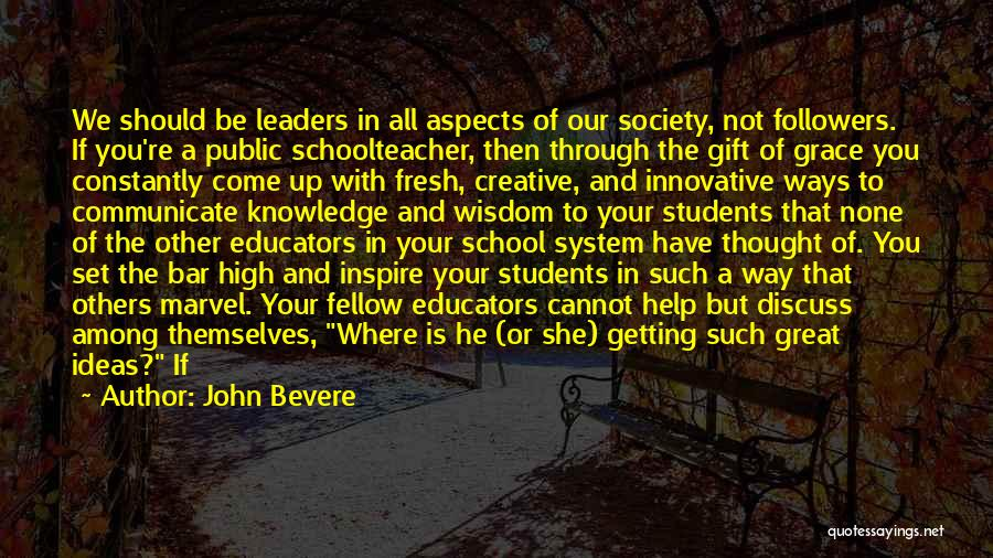 John Bevere Quotes: We Should Be Leaders In All Aspects Of Our Society, Not Followers. If You're A Public Schoolteacher, Then Through The