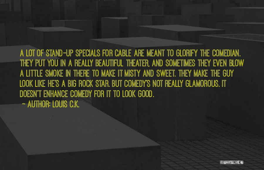 Louis C.K. Quotes: A Lot Of Stand-up Specials For Cable Are Meant To Glorify The Comedian. They Put You In A Really Beautiful
