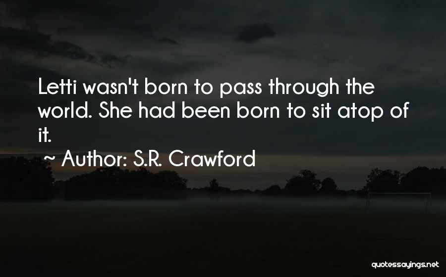 S.R. Crawford Quotes: Letti Wasn't Born To Pass Through The World. She Had Been Born To Sit Atop Of It.