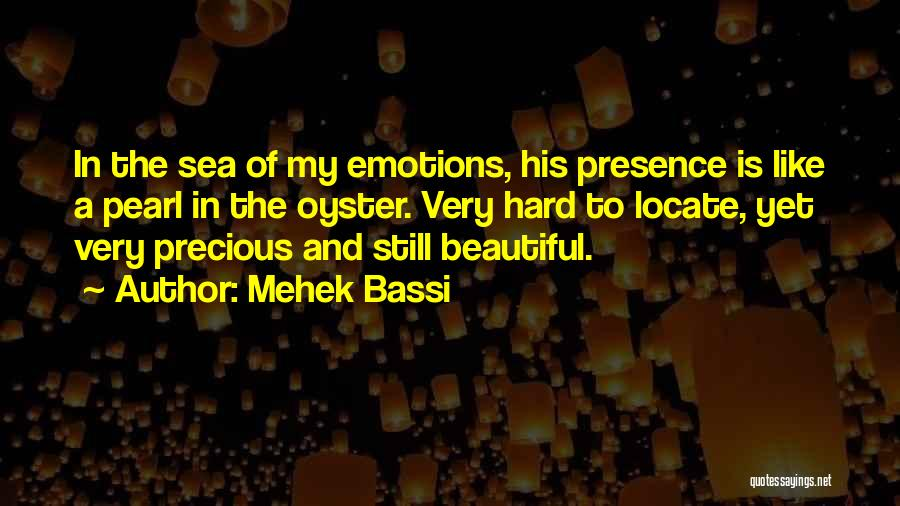 Mehek Bassi Quotes: In The Sea Of My Emotions, His Presence Is Like A Pearl In The Oyster. Very Hard To Locate, Yet