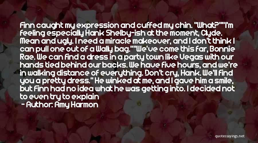 Amy Harmon Quotes: Finn Caught My Expression And Cuffed My Chin. What?i'm Feeling Especially Hank Shelby-ish At The Moment, Clyde. Mean And Ugly.